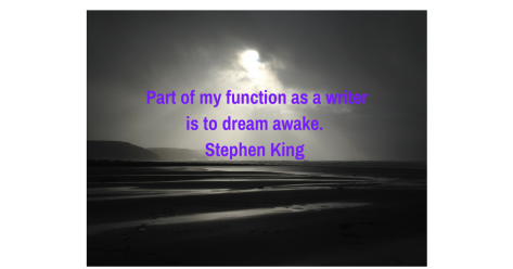 Part of my function as a writer is to dream awake. And that usually happens. If I sit down to wri
